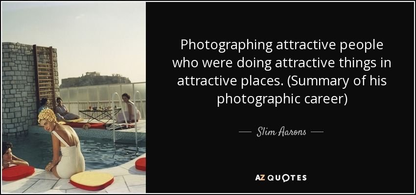 Photographing attractive people who were doing attractive things in attractive places. (Summary of his photographic career) - Slim Aarons