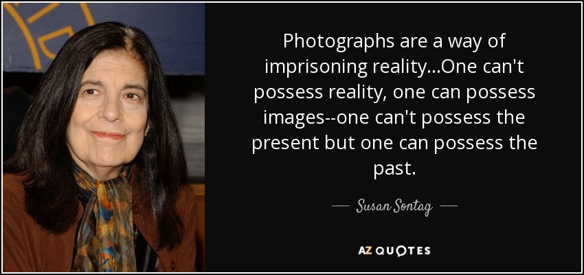 Photographs are a way of imprisoning reality...One can't possess reality, one can possess images--one can't possess the present but one can possess the past. - Susan Sontag