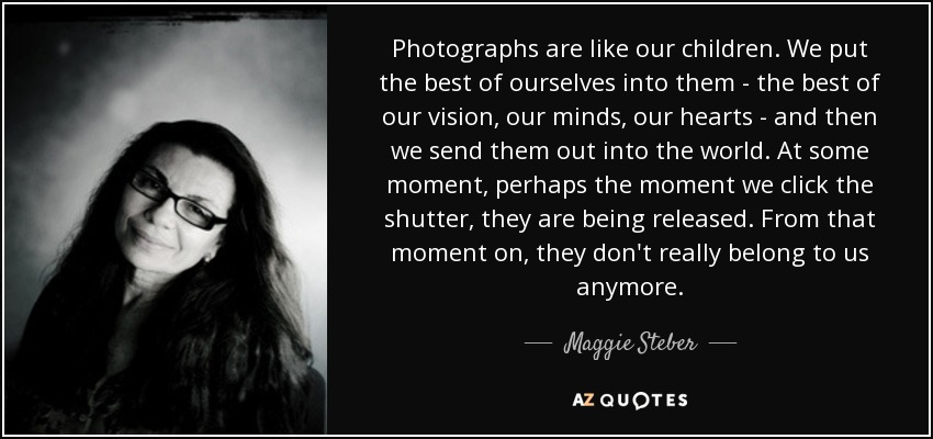 Photographs are like our children. We put the best of ourselves into them - the best of our vision, our minds, our hearts - and then we send them out into the world. At some moment, perhaps the moment we click the shutter, they are being released. From that moment on, they don't really belong to us anymore. - Maggie Steber