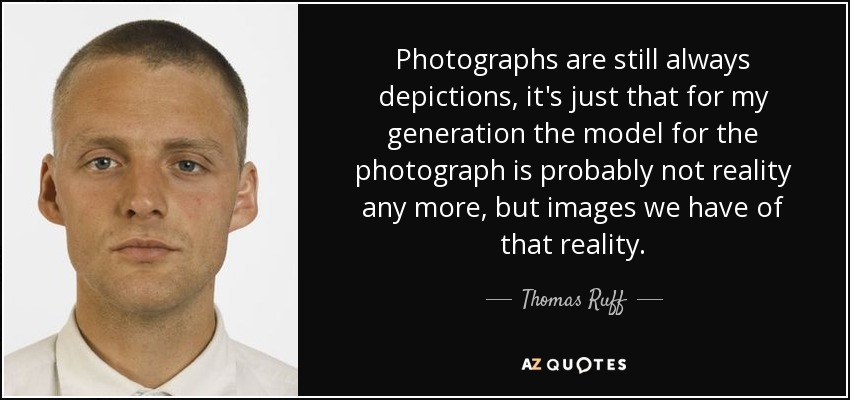 Photographs are still always depictions, it's just that for my generation the model for the photograph is probably not reality any more, but images we have of that reality. - Thomas Ruff