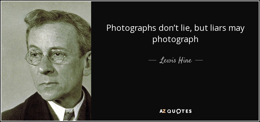 Photographs don't lie, but liars may photograph - Lewis Hine