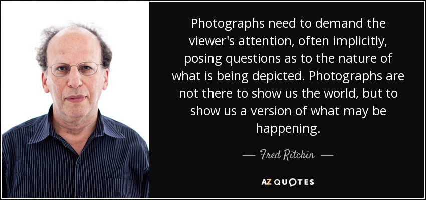 Photographs need to demand the viewer's attention, often implicitly, posing questions as to the nature of what is being depicted. Photographs are not there to show us the world, but to show us a version of what may be happening. - Fred Ritchin