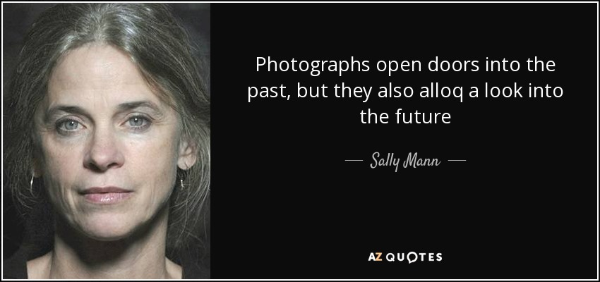 Photographs open doors into the past, but they also alloq a look into the future - Sally Mann