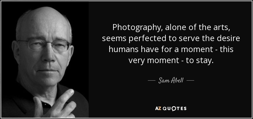 Photography, alone of the arts, seems perfected to serve the desire humans have for a moment - this very moment - to stay. - Sam Abell