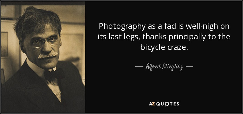 Photography as a fad is well-nigh on its last legs, thanks principally to the bicycle craze. - Alfred Stieglitz