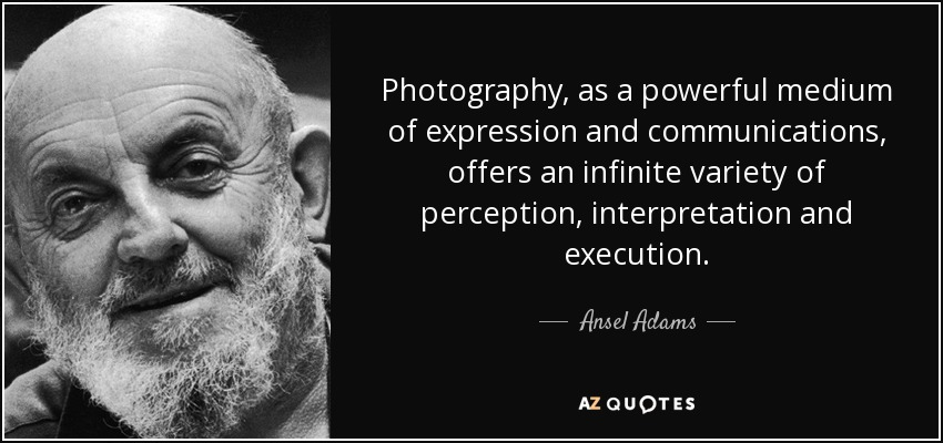 Photography, as a powerful medium of expression and communications, offers an infinite variety of perception, interpretation and execution. - Ansel Adams