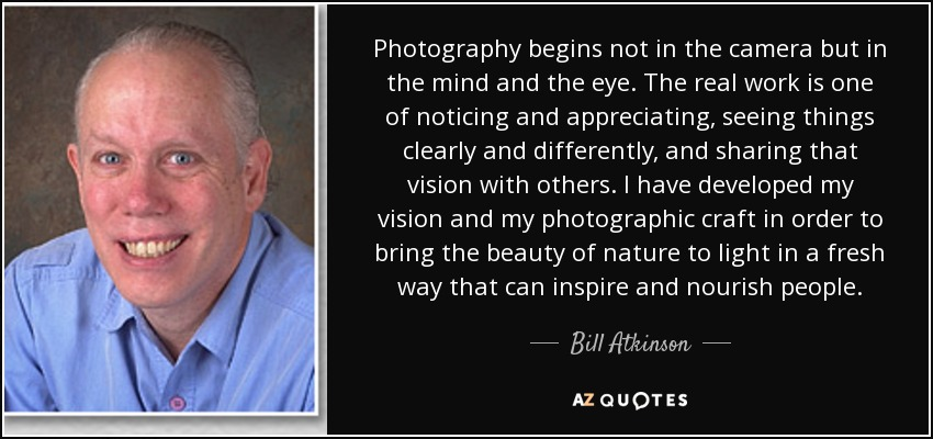 Photography begins not in the camera but in the mind and the eye. The real work is one of noticing and appreciating, seeing things clearly and differently, and sharing that vision with others. I have developed my vision and my photographic craft in order to bring the beauty of nature to light in a fresh way that can inspire and nourish people. - Bill Atkinson