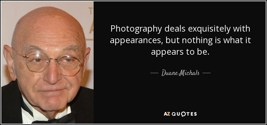 Photography deals exquisitely with appearances, but nothing is what it appears to be. - Duane Michals