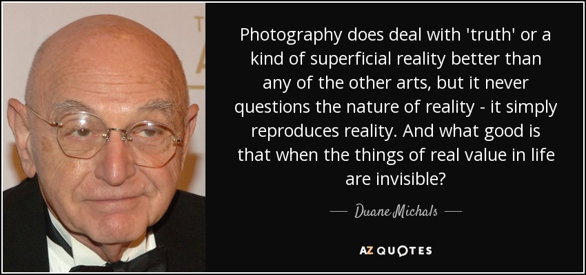 Photography does deal with 'truth' or a kind of superficial reality better than any of the other arts, but it never questions the nature of reality - it simply reproduces reality. And what good is that when the things of real value in life are invisible? - Duane Michals