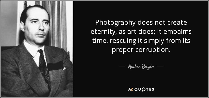 Photography does not create eternity, as art does; it embalms time, rescuing it simply from its proper corruption. - Andre Bazin