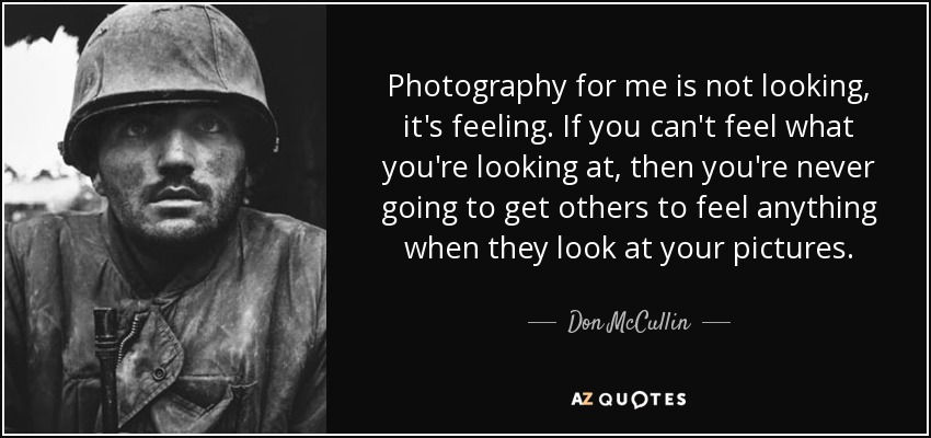 Photography for me is not looking, it's feeling. If you can't feel what you're looking at, then you're never going to get others to feel anything when they look at your pictures. - Don McCullin