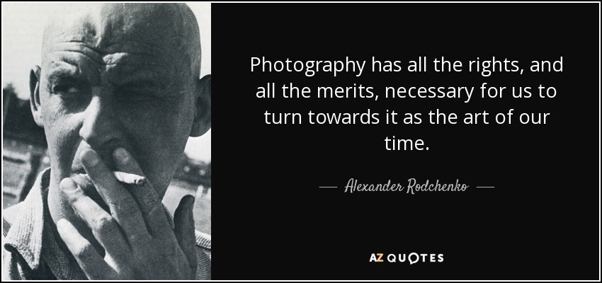 Photography has all the rights, and all the merits, necessary for us to turn towards it as the art of our time. - Alexander Rodchenko