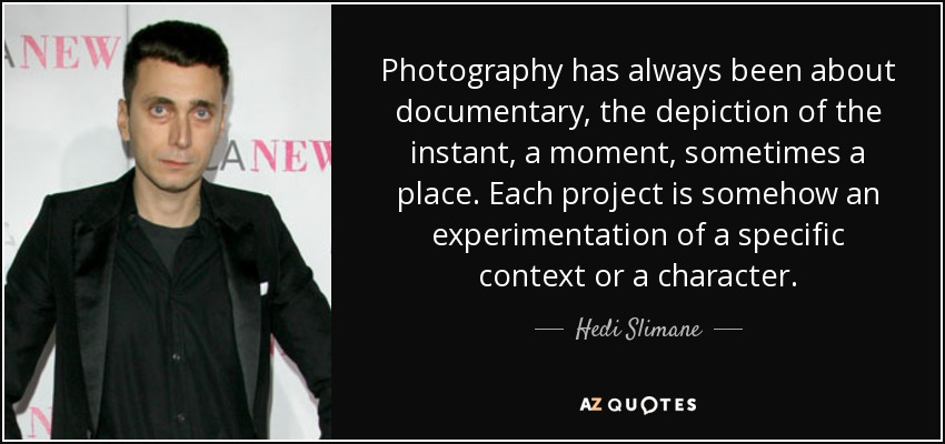 Photography has always been about documentary, the depiction of the instant, a moment, sometimes a place. Each project is somehow an experimentation of a specific context or a character. - Hedi Slimane