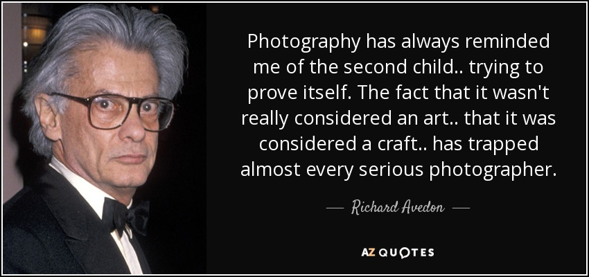 Photography has always reminded me of the second child.. trying to prove itself. The fact that it wasn't really considered an art.. that it was considered a craft.. has trapped almost every serious photographer. - Richard Avedon