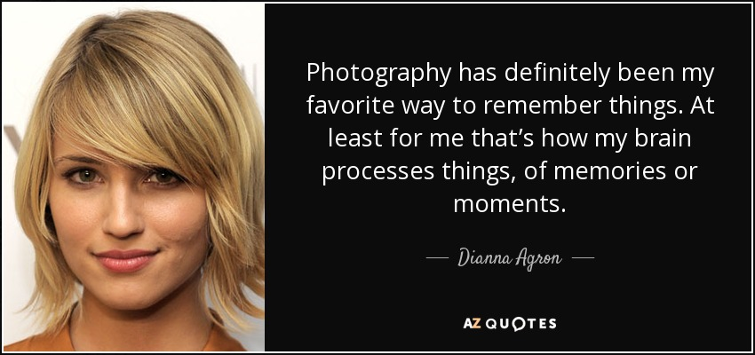 Photography has definitely been my favorite way to remember things. At least for me that's how my brain processes things, of memories or moments. - Dianna Agron