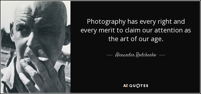 Photography has every right and every merit to claim our attention as the art of our age. - Alexander Rodchenko