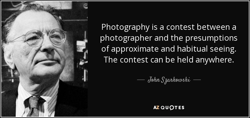 Photography is a contest between a photographer and the presumptions of approximate and habitual seeing. The contest can be held anywhere. - John Szarkowski
