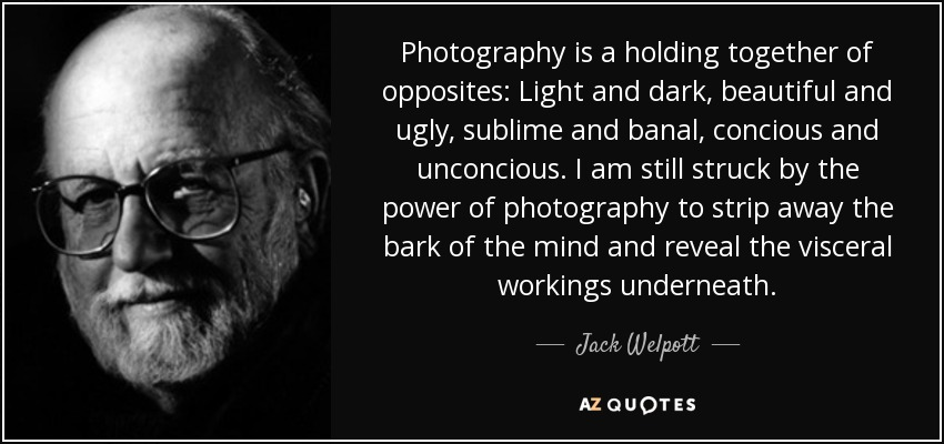 Photography is a holding together of opposites: Light and dark, beautiful and ugly, sublime and banal, concious and unconcious. I am still struck by the power of photography to strip away the bark of the mind and reveal the visceral workings underneath. - Jack Welpott