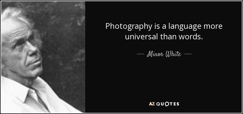 Photography is a language more universal than words. - Minor White
