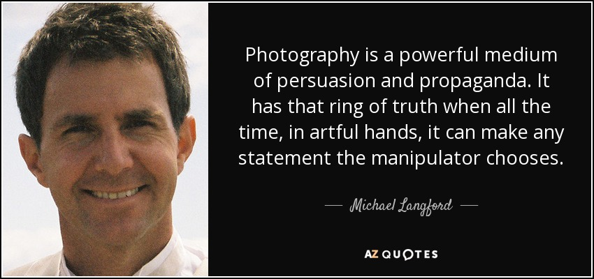 Photography is a powerful medium of persuasion and propaganda. It has that ring of truth when all the time, in artful hands, it can make any statement the manipulator chooses. - Michael Langford