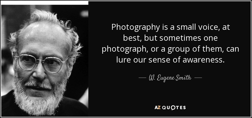 Photography is a small voice, at best, but sometimes one photograph, or a group of them, can lure our sense of awareness. - W. Eugene Smith