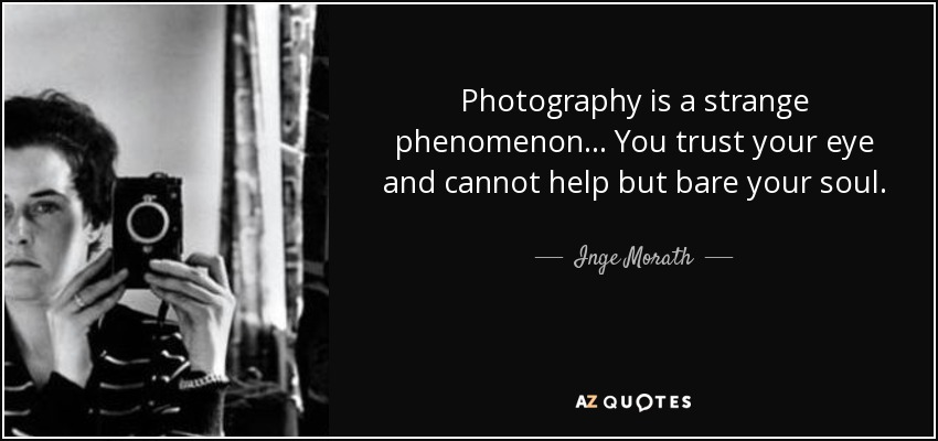 Photography is a strange phenomenon... You trust your eye and cannot help but bare your soul. - Inge Morath