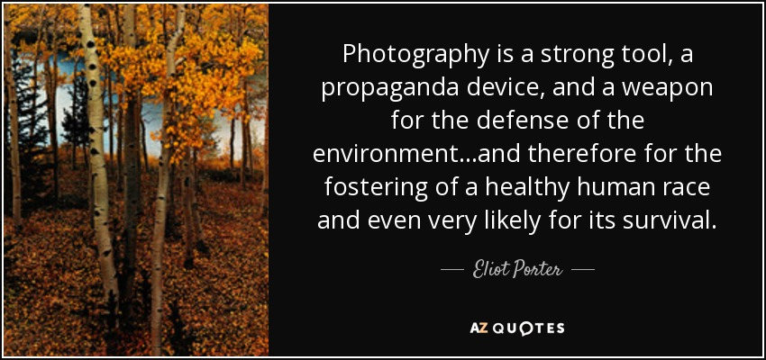 Photography is a strong tool, a propaganda device, and a weapon for the defense of the environment...and therefore for the fostering of a healthy human race and even very likely for its survival. - Eliot Porter