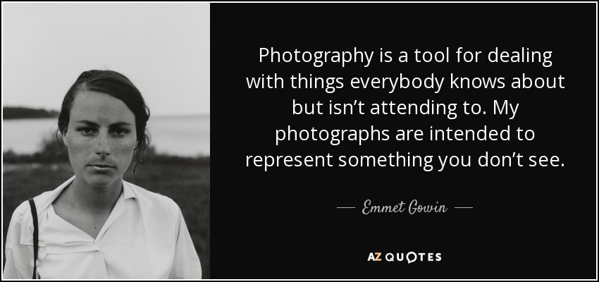 Photography is a tool for dealing with things everybody knows about but isn't attending to. My photographs are intended to represent something you don't see. - Emmet Gowin