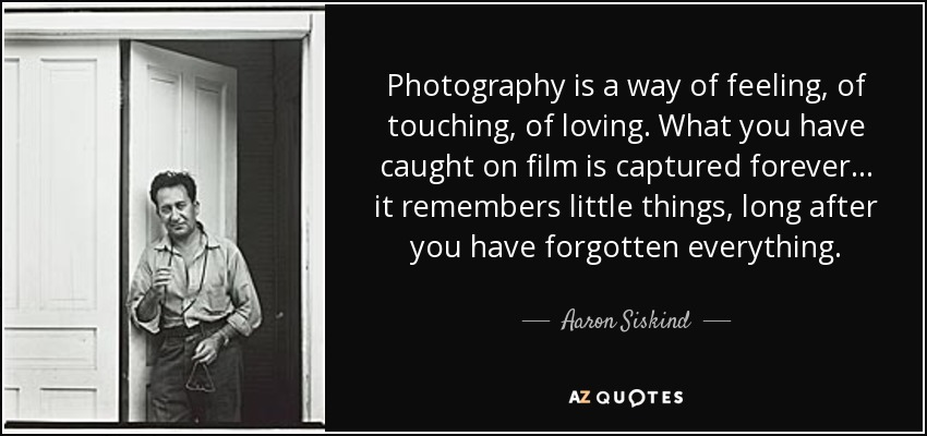 Photography is a way of feeling, of touching, of loving. What you have caught on film is captured forever... it remembers little things, long after you have forgotten everything. - Aaron Siskind