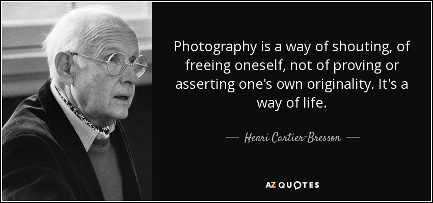 Photography is a way of shouting, of freeing oneself, not of proving or asserting one's own originality. It's a way of life. - Henri Cartier-Bresson