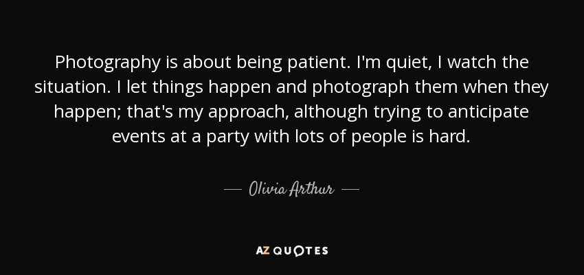 Photography is about being patient. I'm quiet, I watch the situation. I let things happen and photograph them when they happen; that's my approach, although trying to anticipate events at a party with lots of people is hard. - Olivia Arthur