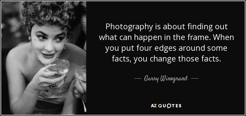Photography is about finding out what can happen in the frame. When you put four edges around some facts, you change those facts. - Garry Winogrand