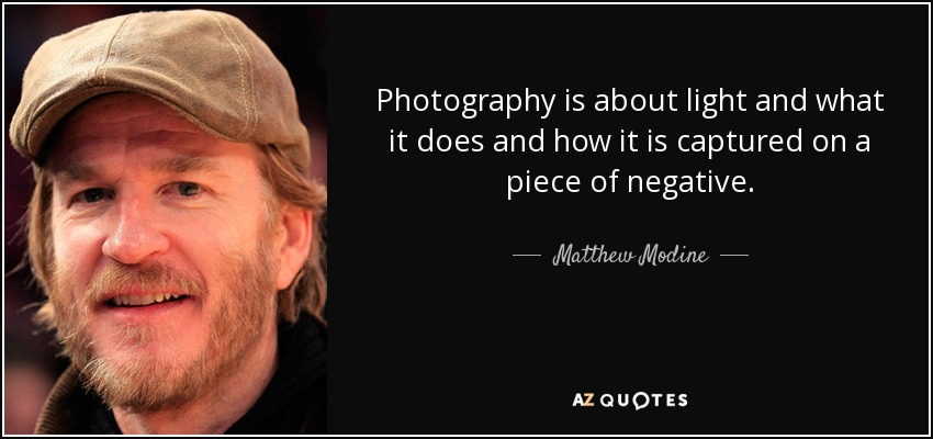 Photography is about light and what it does and how it is captured on a piece of negative. - Matthew Modine