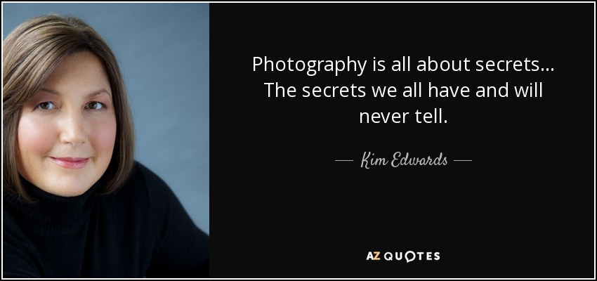 Photography is all about secrets. The secrets we all have and will never tell. - Kim Edwards