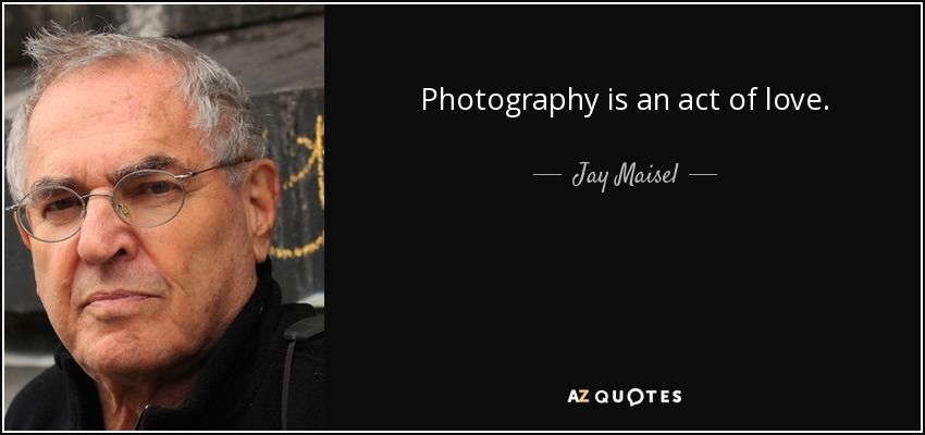 Photography is an act of love. - Jay Maisel