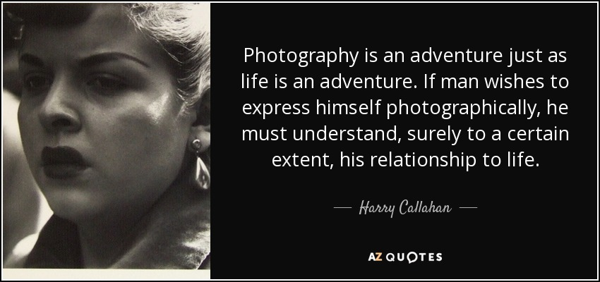 Photography is an adventure just as life is an adventure. If man wishes to express himself photographically, he must understand, surely to a certain extent, his relationship to life. - Harry Callahan