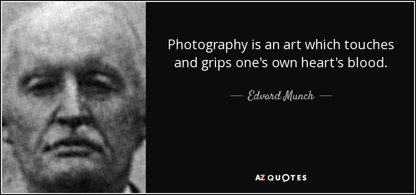 Photography is an art which touches and grips one's own heart's blood. - Edvard Munch
