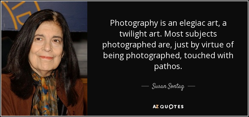 Photography is an elegiac art, a twilight art. Most subjects photographed are, just by virtue of being photographed, touched with pathos. - Susan Sontag