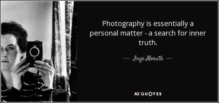 Photography is essentially a personal matter - a search for inner truth. - Inge Morath