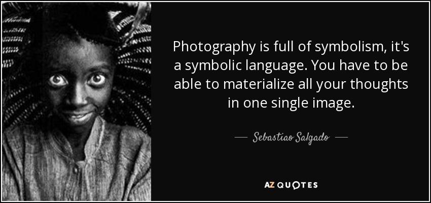 Sebastiao Salgado Quote Photography Is Full Of Symbolism Its A