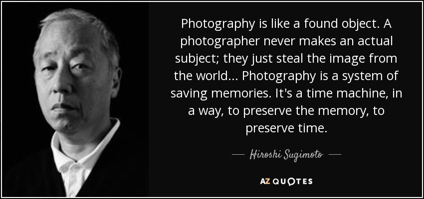 Photography is like a found object. A photographer never makes an actual subject; they just steal the image from the world... Photography is a system of saving memories. It's a time machine, in a way, to preserve the memory, to preserve time. - Hiroshi Sugimoto