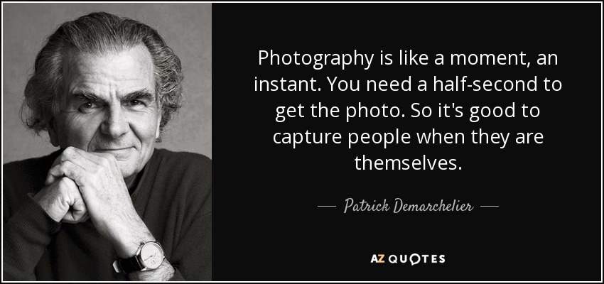 Photography is like a moment, an instant. You need a half-second to get the photo. So it's good to capture people when they are themselves. - Patrick Demarchelier
