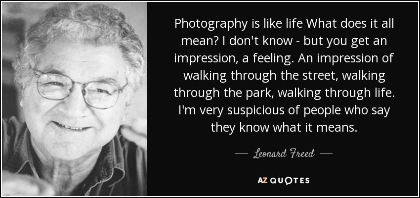 Photography is like life What does it all mean? I don't know - but you get an impression, a feeling. An impression of walking through the street, walking through the park, walking through life. I'm very suspicious of people who say they know what it means. - Leonard Freed