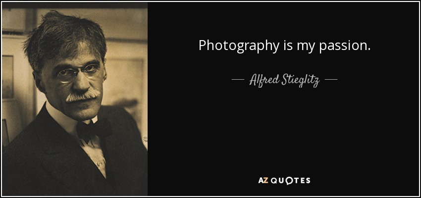 Photography is my passion. - Alfred Stieglitz