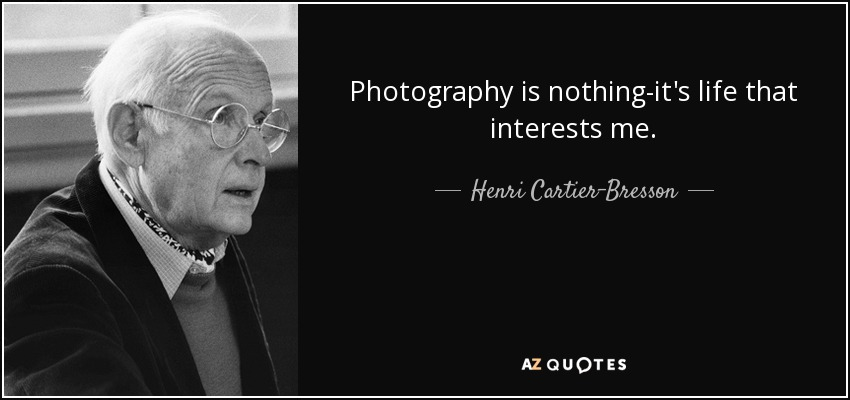 Photography is nothing-it's life that interests me. - Henri Cartier-Bresson
