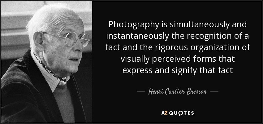 Photography is simultaneously and instantaneously the recognition of a fact and the rigorous organization of visually perceived forms that express and signify that fact - Henri Cartier-Bresson
