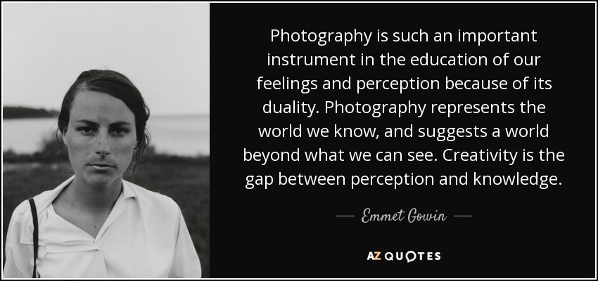 Photography is such an important instrument in the education of our feelings and perception because of its duality. Photography represents the world we know, and suggests a world beyond what we can see. Creativity is the gap between perception and knowledge. - Emmet Gowin