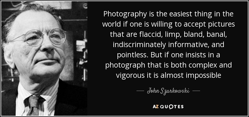 Photography is the easiest thing in the world if one is willing to accept pictures that are flaccid, limp, bland, banal, indiscriminately informative, and pointless. But if one insists in a photograph that is both complex and vigorous it is almost impossible - John Szarkowski