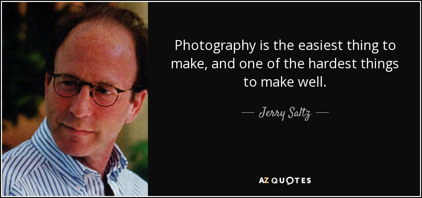 Photography is the easiest thing to make, and one of the hardest things to make well. - Jerry Saltz