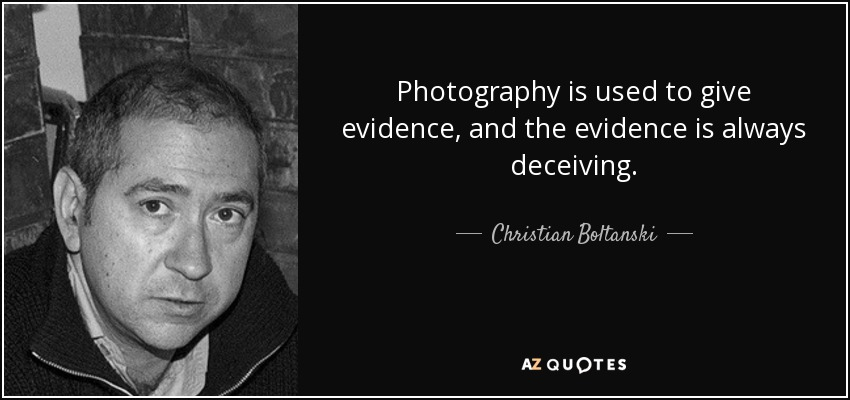Photography is used to give evidence, and the evidence is always deceiving. - Christian Boltanski